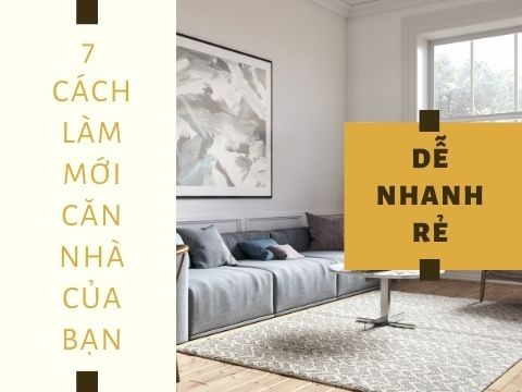7 Cach Lam Moi Can Nha Cua Ban De Nhanh Re